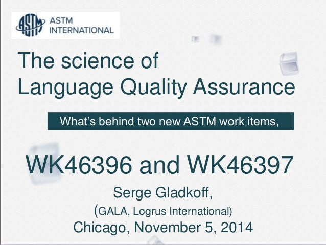 The science of  Language Quality Assurance  What's behind two new ASTM work items,  WK46396 and WK46397  Serge Gladkoff,  ...