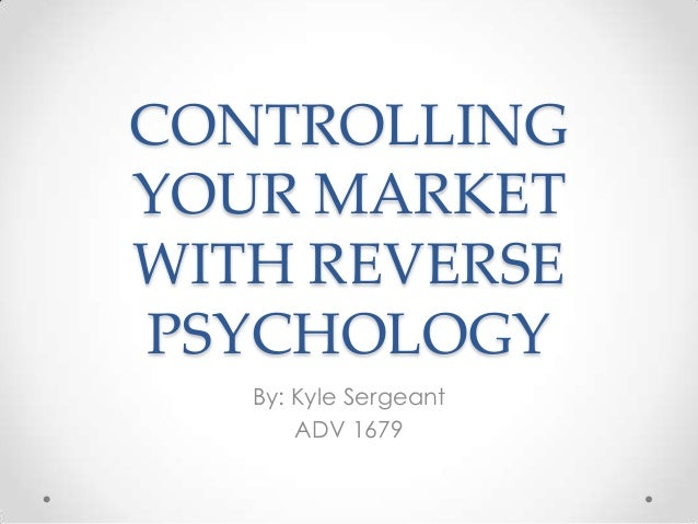 CONTROLLING YOUR MARKET WITH REVERSE PSYCHOLOGY By: Kyle Sergeant ADV 1679