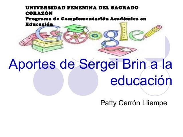 UNIVERSIDAD FEMENINA DEL SAGRADO CORAZÓN Programa de Complementación Académica en Educación  Aportes de Sergei Brin a la e...