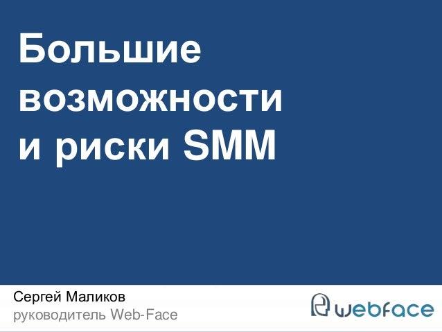 Большие  возможности  и риски SMM  Сергей Маликов  руководитель Web-Face