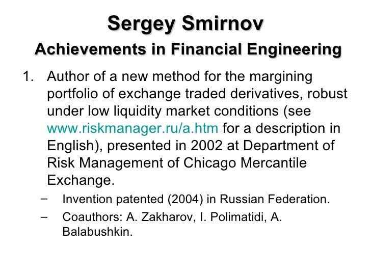 Sergey Smirnov   Achievements in Financial Engineering <ul><li>Author of a new method for the margining portfolio of excha...