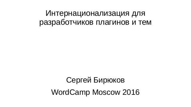Интернационализация для разработчиков плагинов и тем Сергей Бирюков WordCamp Moscow 2016