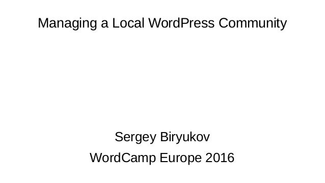 Managing a Local WordPress Community Sergey Biryukov WordCamp Europe 2016
