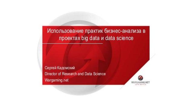 Использование практик бизнес-анализа в проектах big data и data science Сергей Кадомский Director of Research and Data Sci...