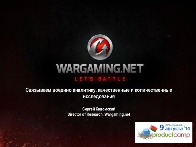 Связываем воедино аналитику, качественные и количественные исследования Сергей Кадомский Director of Research, Wargaming.n...