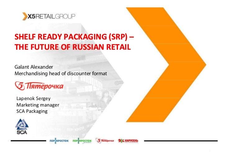 SHELF READY PACKAGING (SRP) –                        (SRP) THE FUTURE OF RUSSIAN RETAIL  Galant Alexander Merchandising he...