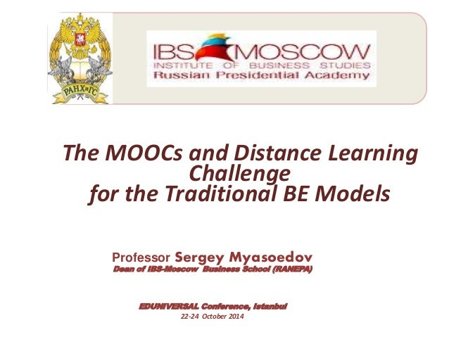 ;  The MOOCs and Distance Learning  Challenge  for the Traditional BE Models  Professor Sergey Myasoedov  Dean of IBS-Mosc...