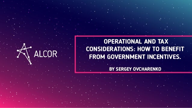 OPERATIONAL AND TAX CONSIDERATIONS: HOW TO BENEFIT FROM GOVERNMENT INCENTIVES. BY SERGEY OVCHARENKO