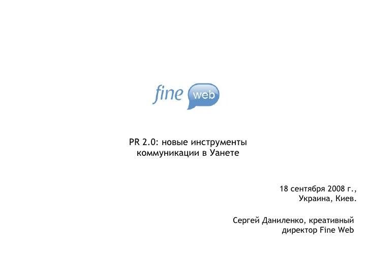 PR 2.0: новые инструменты коммуникации в Уанете Сергей Даниленко, креативный директор  Fine Web 18  сентября 2008 г., Укра...