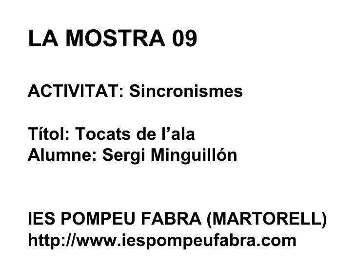 LA MOSTRA 09 ACTIVITAT: Sincronismes Títol: Tocats de l'ala Alumne: Sergi Minguillón IES POMPEU FABRA (MARTORELL) http://w...