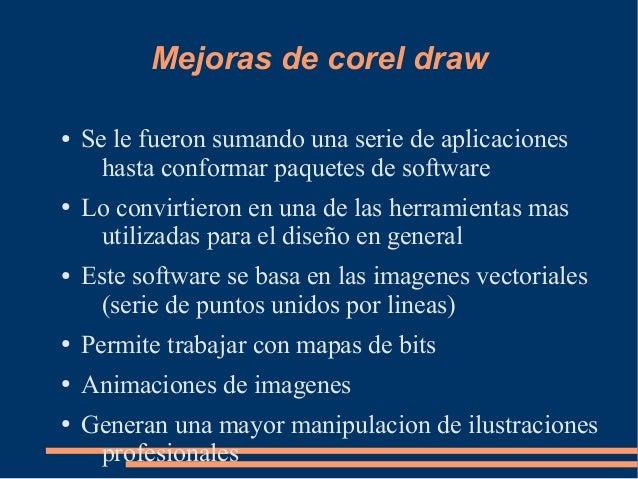 Mejoras de corel draw ● Se le fueron sumando una serie de aplicaciones hasta conformar paquetes de software ● Lo convirtie...