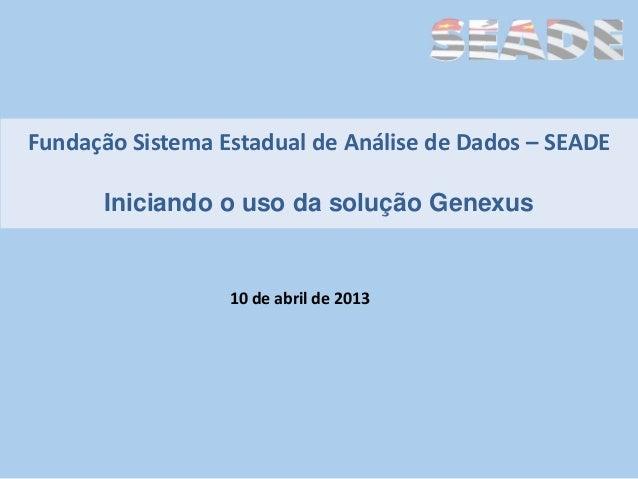 Fundação Sistema Estadual de Análise de Dados – SEADE      Iniciando o uso da solução Genexus                  10 de abril...