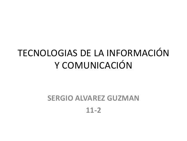 TECNOLOGIAS DE LA INFORMACIÓN Y COMUNICACIÓN SERGIO ALVAREZ GUZMAN 11-2