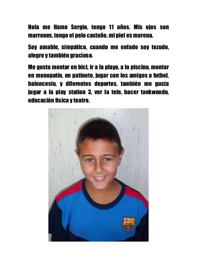 Hola me llamo Sergio, tengo 11 años. Mis ojos son marrones, tengo el pelo castaño, mi piel es morena. Soy amable, simpátic...