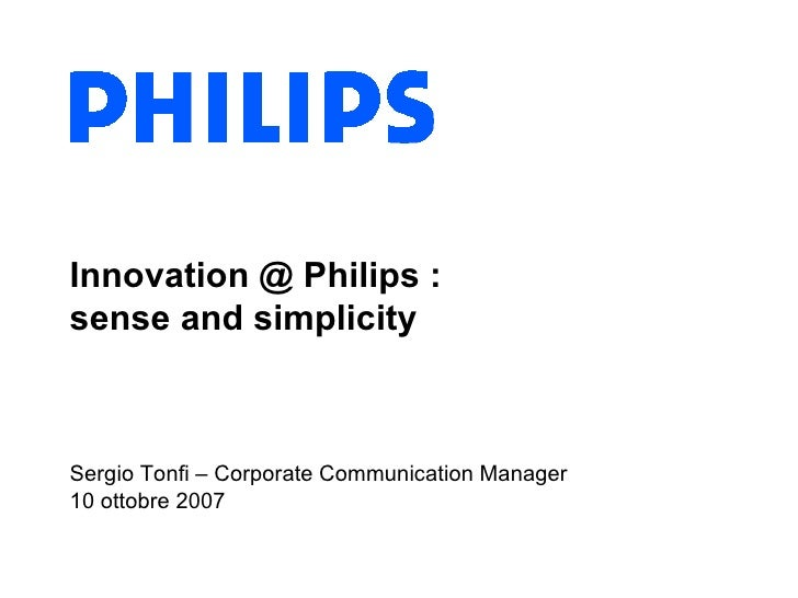 Innovation @ Philips :  sense and simplicity Sergio Tonfi – Corporate Communication Manager 10 ottobre 2007