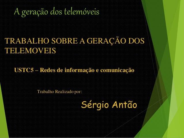 A geração dos telemóveis  TRABALHO SOBRE A GERAÇÃO DOS  TELEMOVEIS  USTC5 – Redes de informação e comunicação  Trabalho Re...