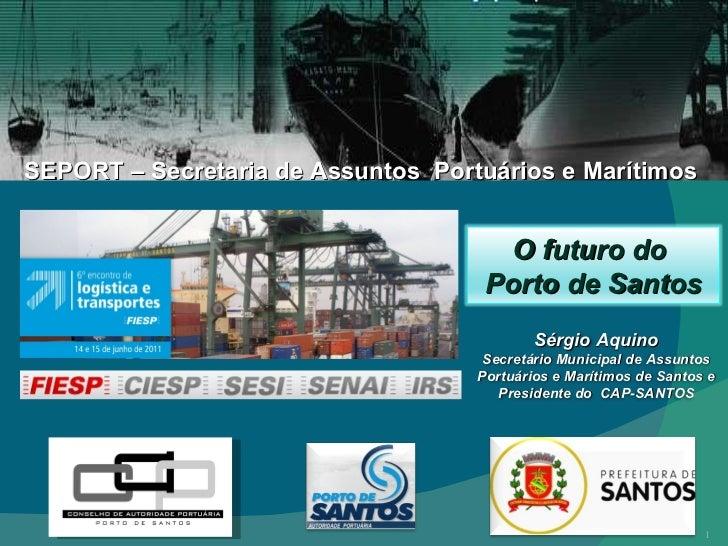 SEPORT – Secretaria de Assuntos  Portuários e Marítimos Sérgio Aquino Secretário Municipal de Assuntos Portuários e Maríti...