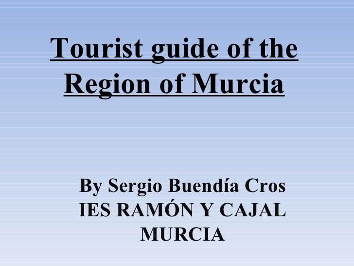 Tourist guide of the Region of Murcia  By Sergio Buendía Cros  IES RAMÓN Y CAJAL        MURCIA