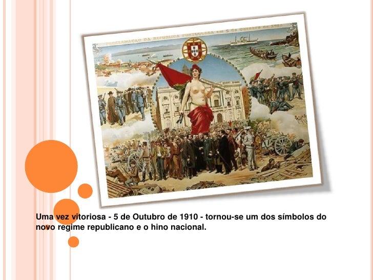 Uma vez vitoriosa - 5 de Outubro de 1910 - tornou-se um dos símbolos do novo regime republicano e o hino nacional.<br />