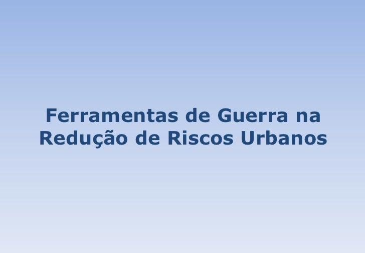 Sergio Alfredo Rosa da Silva: Ferramentas de Guerra na redução de Riscos Urbanos