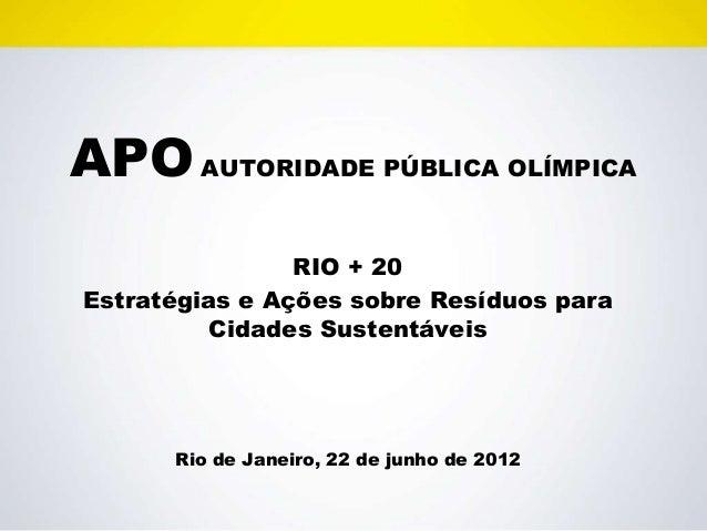 APO AUTORIDADE PÚBLICA OLÍMPICA                RIO + 20Estratégias e Ações sobre Resíduos para         Cidades Sustentávei...