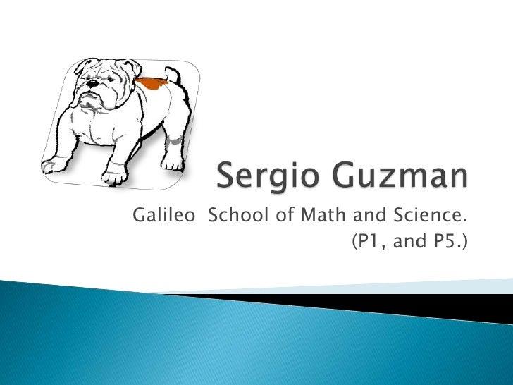 Sergio Guzman<br />Galileo  School of Math and Science.<br />(P1, and P5.)<br />