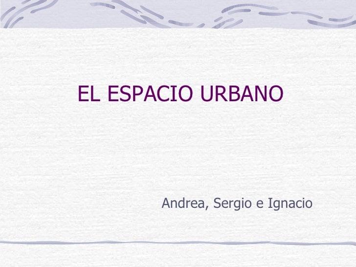 EL ESPACIO URBANO <ul><li>Andrea, Sergio e Ignacio </li></ul>