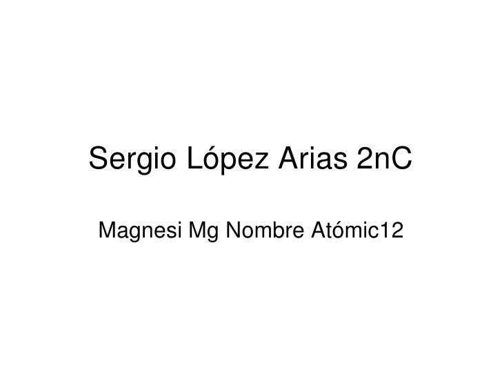 Sergio López Arias 2nC<br />Magnesi Mg Nombre Atómic12<br />