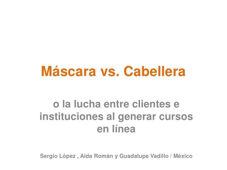 Máscara vs. Cabellera<br />o la lucha entre clientes e instituciones al generar cursos en línea<br />Sergio López , Aida R...