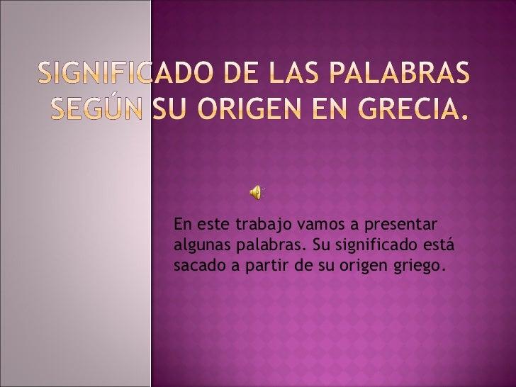 En este trabajo vamos a presentaralgunas palabras. Su significado estásacado a partir de su origen griego.
