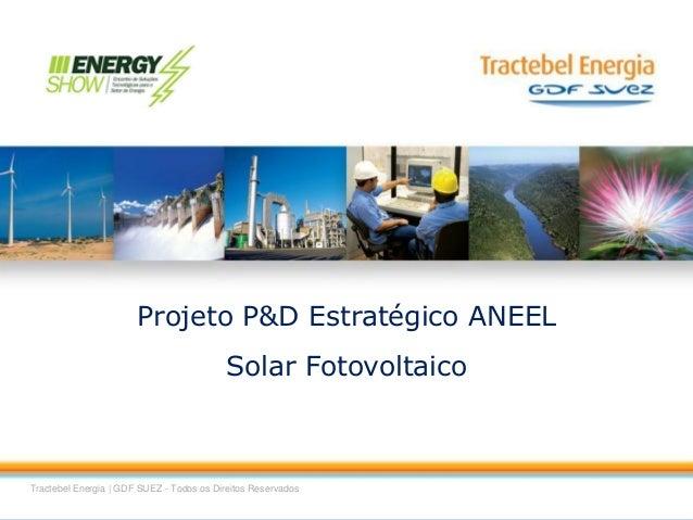 1 Tractebel Energia | GDF SUEZ - Todos os Direitos Reservados + Projeto P&D Estratégico ANEEL Solar Fotovoltaico