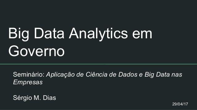 Big Data Analytics em Governo Seminário: Aplicação de Ciência de Dados e Big Data nas Empresas Sérgio M. Dias 29/04/17