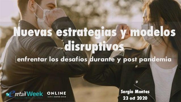 Sergio Montes 23 oct 2020 Nuevas estrategias y modelos disruptivos [enfrentar los desafíos durante y post pandemia]