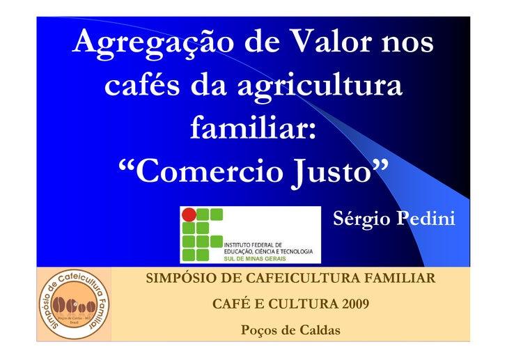 """Agregação de Valor nos  cafés da agricultura        familiar:   """"Comercio Justo""""                            Sérgio Pedini ..."""