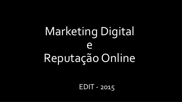 Marketing	   Digital	   	    e	   	    Reputação	   Online	   	    EDIT	   -­‐	   2015