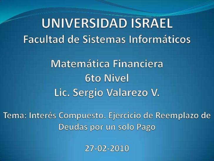UNIVERSIDAD ISRAELFacultad de Sistemas InformáticosMatemática Financiera6to NivelLic. Sergio Valarezo V.Tema: Interés Comp...
