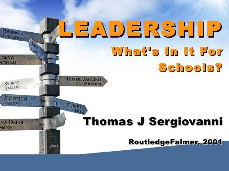 LEADERSHIP      W hat's In It For             Schools?     Thomas J Sergiovanni        RoutledgeFalmer, 2001
