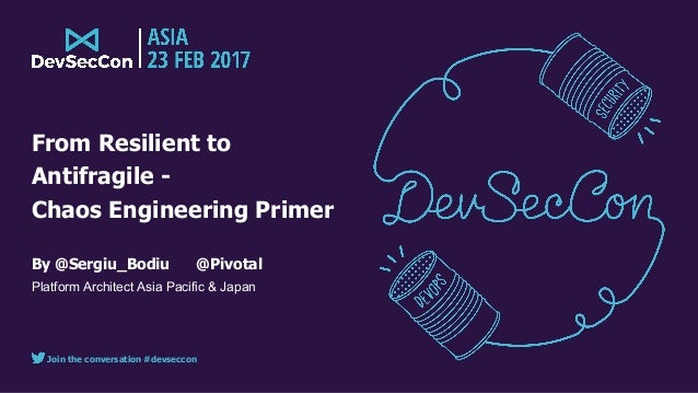 Join the conversation #devseccon From Resilient to Antifragile - Chaos Engineering Primer By @Sergiu_Bodiu @Pivotal Platfo...