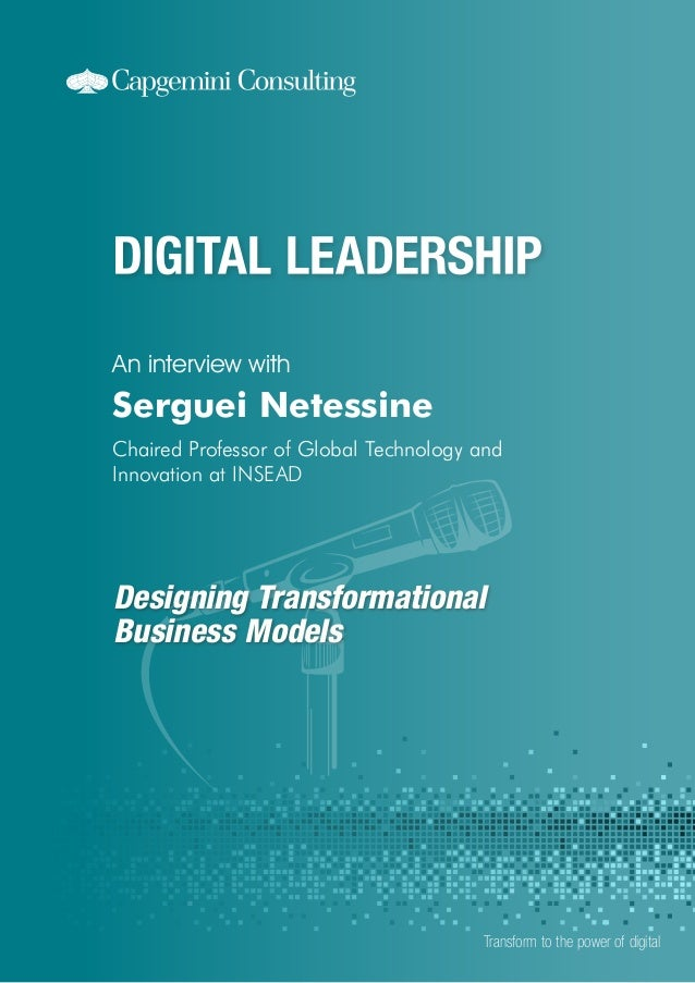 Designing Transformational Business Models An interview with Transform to the power of digital Serguei Netessine Chaired P...