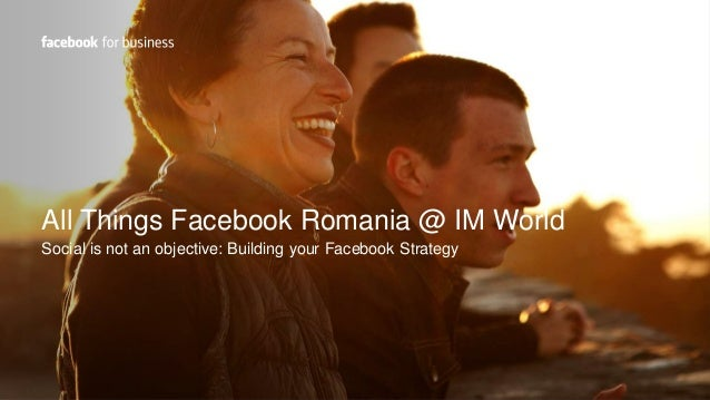 All Things Facebook Romania @ IM World Social is not an objective: Building your Facebook Strategy