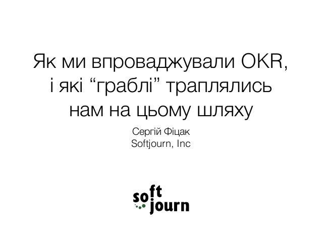 """Як ми впроваджували OKR, і які """"граблі"""" траплялись нам на цьому шляху Сергій Фіцак Softjourn, Inc"""