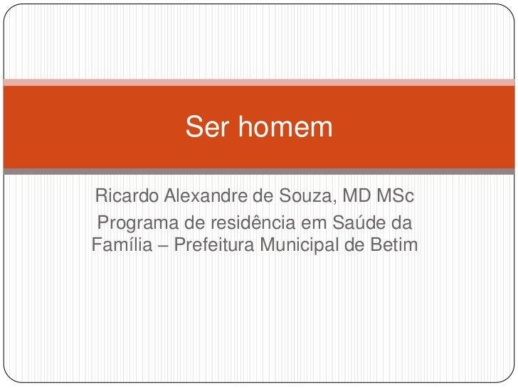 Ser homemRicardo Alexandre de Souza, MD MScPrograma de residência em Saúde daFamília – Prefeitura Municipal de Betim
