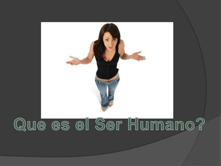 Que es el Ser Humano?<br />