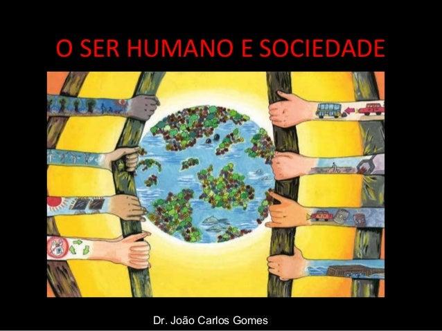 O SER HUMANO E SOCIEDADEDr. João Carlos Gomes