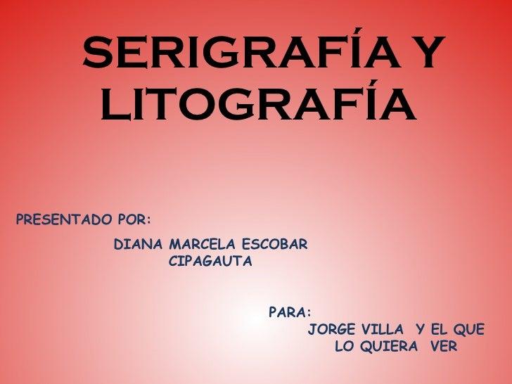 SERIGRAFÍA Y  LITOGRAFÍA DIANA MARCELA ESCOBAR CIPAGAUTA PRESENTADO POR: PARA: JORGE VILLA  Y EL QUE LO QUIERA  VER