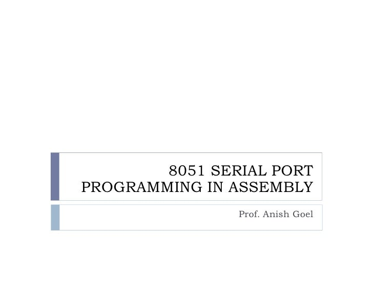 8051 SERIAL PORT PROGRAMMING IN ASSEMBLY                 Prof. Anish Goel