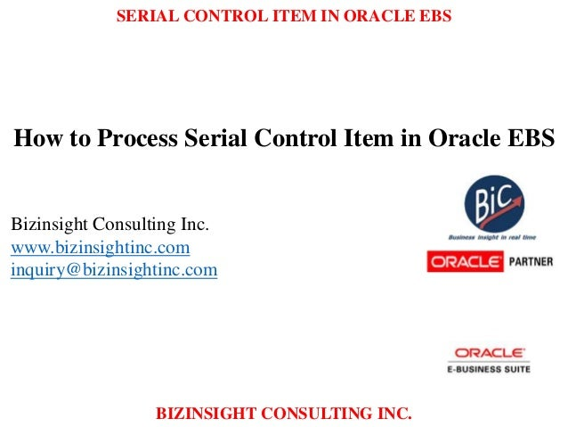 SERIAL CONTROL ITEM IN ORACLE EBS BIZINSIGHT CONSULTING INC. How to Process Serial Control Item in Oracle EBS Bizinsight C...