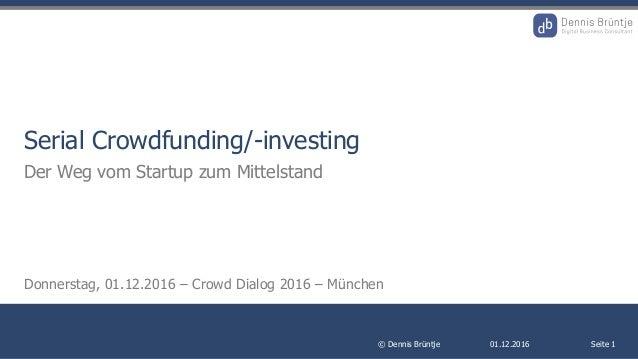 01.12.2016© Dennis Brüntje Seite 1 Serial Crowdfunding/-investing Der Weg vom Startup zum Mittelstand Donnerstag, 01.12.20...