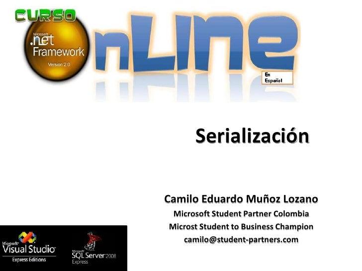 Serialización  Camilo Eduardo Muñoz Lozano  Microsoft Student Partner Colombia Microst Student to Business Champion    cam...