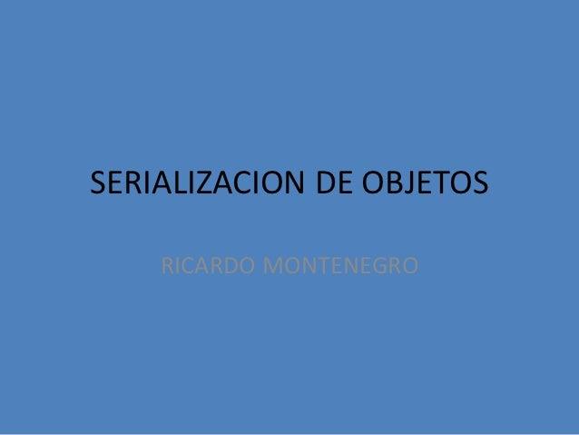 SERIALIZACION DE OBJETOS    RICARDO MONTENEGRO